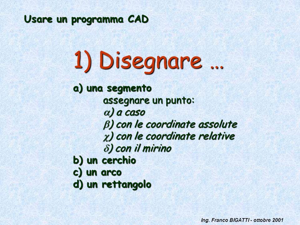 Ing. Franco BIGATTI - ottobre 2001 Usare un programma CAD 1) Disegnare … a) una segmento assegnare un punto: ) a caso ) a caso ) con le coordinate ass