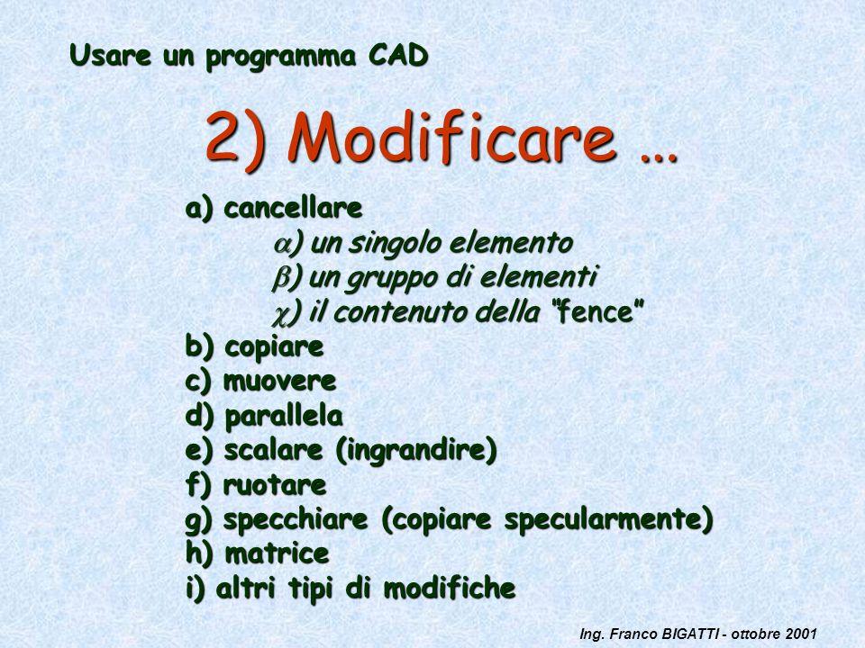 Ing. Franco BIGATTI - ottobre 2001 Usare un programma CAD 2) Modificare … a) cancellare ) un singolo elemento ) un singolo elemento ) un gruppo di ele