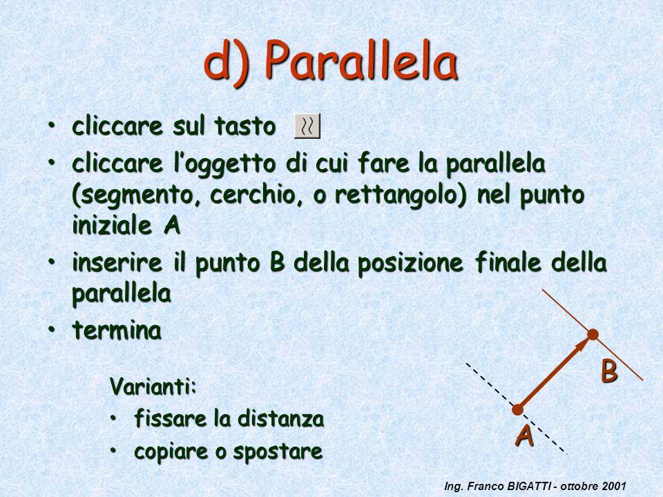 Ing. Franco BIGATTI - ottobre 2001 d) Parallela cliccare sul tastocliccare sul tasto cliccare loggetto di cui fare la parallela (segmento, cerchio, o