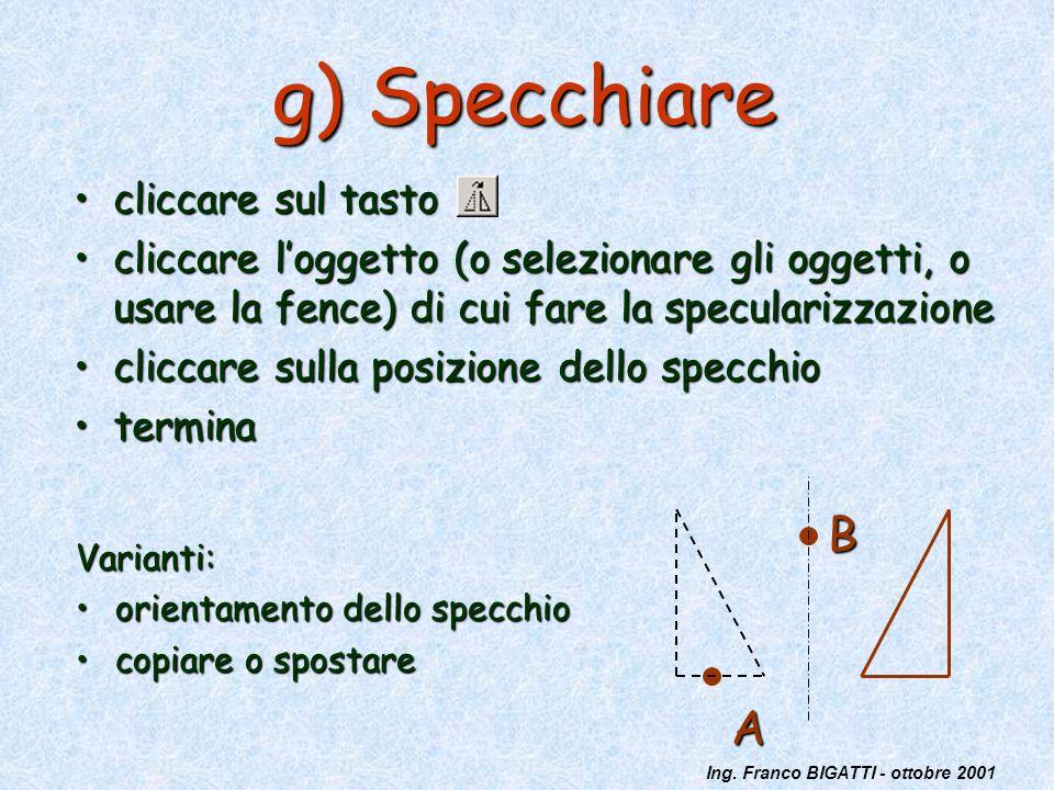 Ing. Franco BIGATTI - ottobre 2001 g) Specchiare cliccare sul tastocliccare sul tasto cliccare loggetto (o selezionare gli oggetti, o usare la fence)