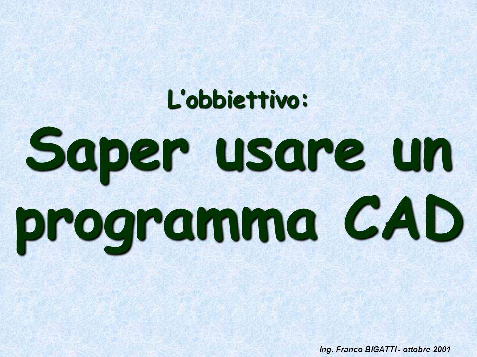 Ing. Franco BIGATTI - ottobre 2001 Lobbiettivo: Saper usare un programma CAD
