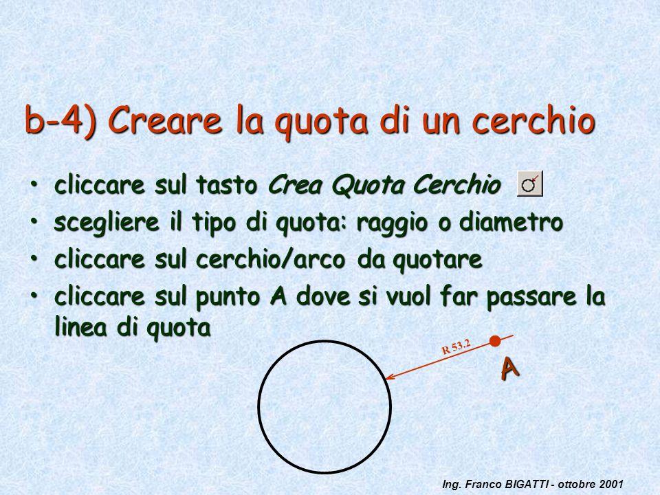 Ing. Franco BIGATTI - ottobre 2001 b-4) Creare la quota di un cerchio cliccare sul tasto Crea Quota Cerchiocliccare sul tasto Crea Quota Cerchio scegl