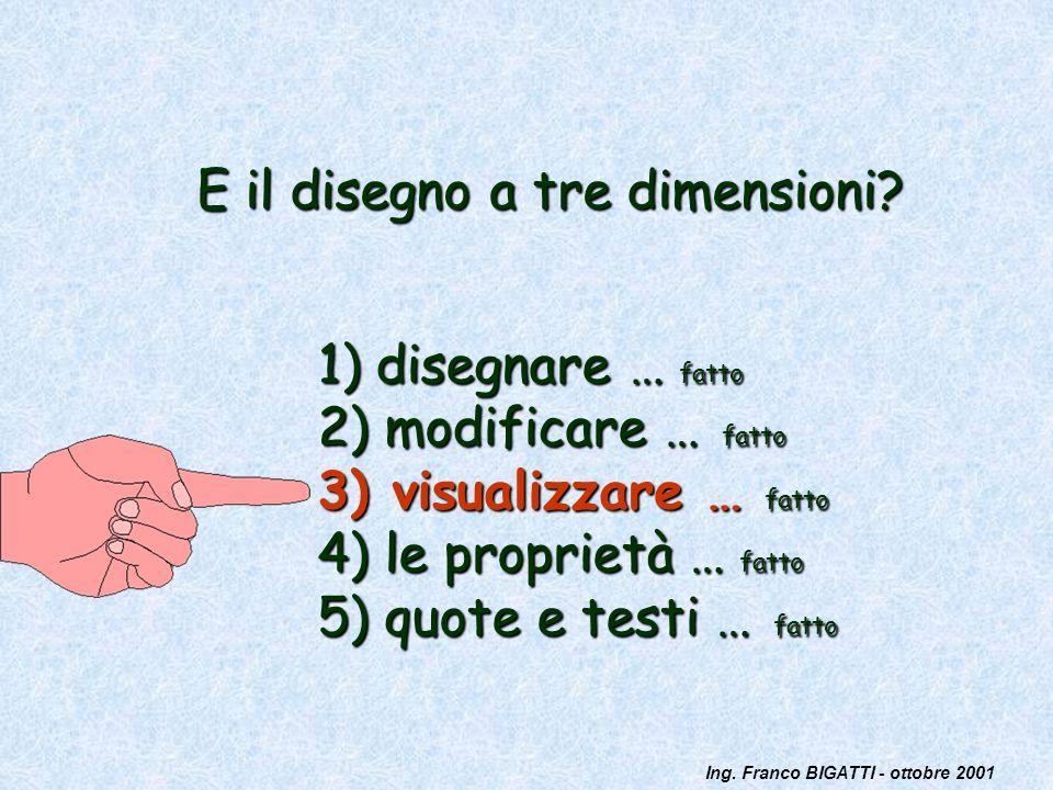 Ing. Franco BIGATTI - ottobre 2001 E il disegno a tre dimensioni? 1) disegnare … fatto 2) modificare … fatto 3) visualizzare … fatto 4) le proprietà …