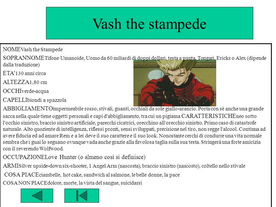 Vash the stampede NOME Vash the Stampede SOPRANNOME Tifone Umanoide, Uomo da 60 miliardi di doppi dollari, testa a punta, Tongari, Ericks o Alex (dipe