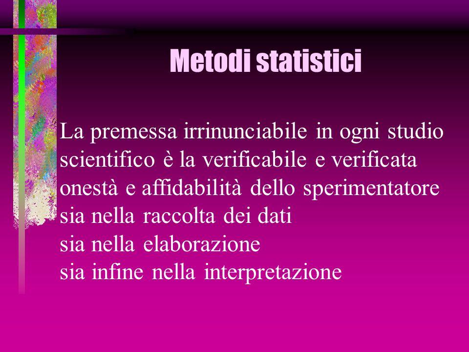 Metodi statistici La premessa irrinunciabile in ogni studio scientifico è la verificabile e verificata onestà e affidabilità dello sperimentatore sia nella raccolta dei dati sia nella elaborazione sia infine nella interpretazione