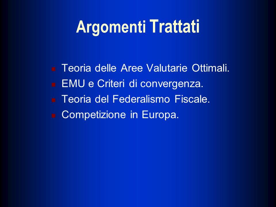 Argomenti Trattati Teoria delle Aree Valutarie Ottimali. EMU e Criteri di convergenza. Teoria del Federalismo Fiscale. Competizione in Europa.