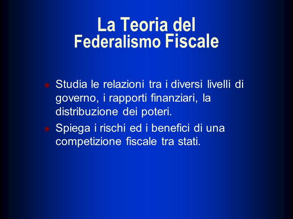 La Teoria del Federalismo Fiscale Studia le relazioni tra i diversi livelli di governo, i rapporti finanziari, la distribuzione dei poteri. Spiega i r