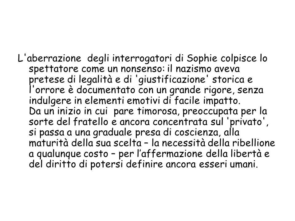 L'aberrazione degli interrogatori di Sophie colpisce lo spettatore come un nonsenso: il nazismo aveva pretese di legalità e di 'giustificazione' stori