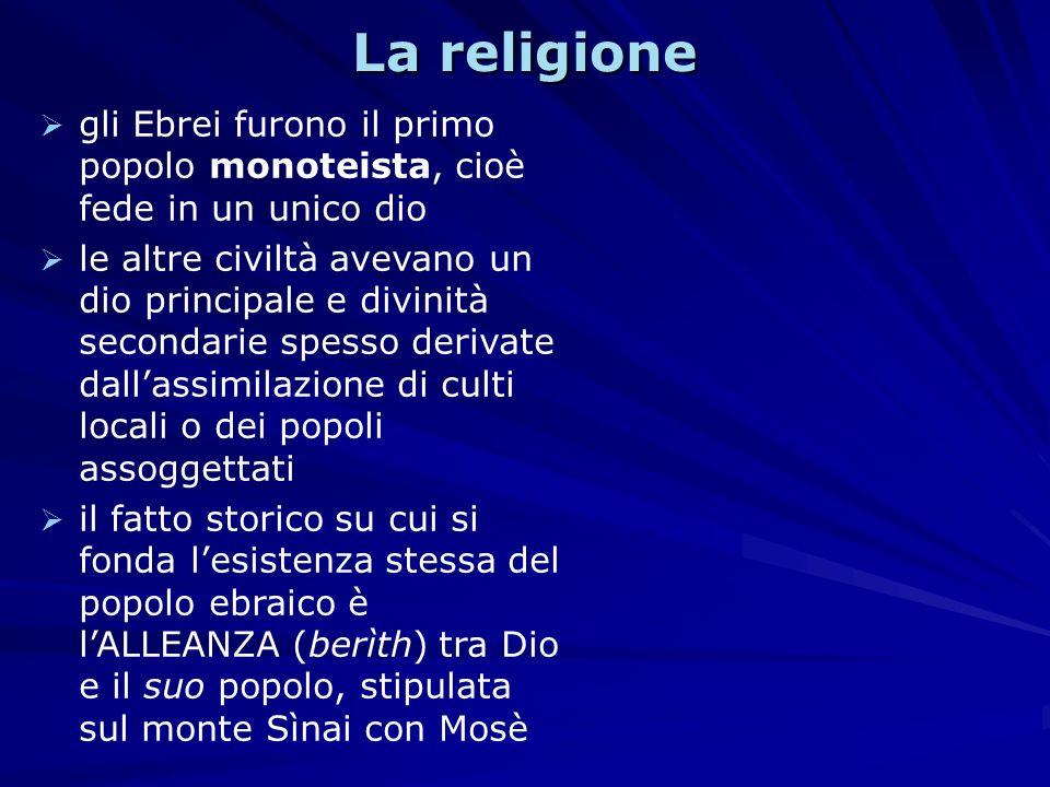 La religione gli Ebrei furono il primo popolo monoteista, cioè fede in un unico dio le altre civiltà avevano un dio principale e divinità secondarie s