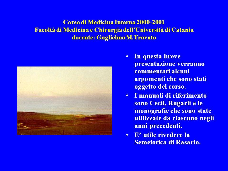 Corso di Medicina Interna 2000-2001 Facoltà di Medicina e Chirurgia dellUniversità di Catania docente: Guglielmo M.Trovato In questa breve presentazione verranno commentati alcuni argomenti che sono stati oggetto del corso.