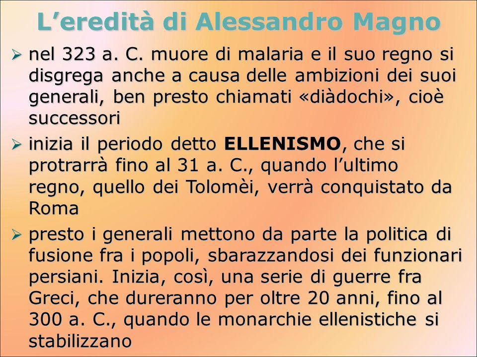 Leredità di Alessandro Magno nel 323 a. C. muore di malaria e il suo regno si disgrega anche a causa delle ambizioni dei suoi generali, ben presto chi