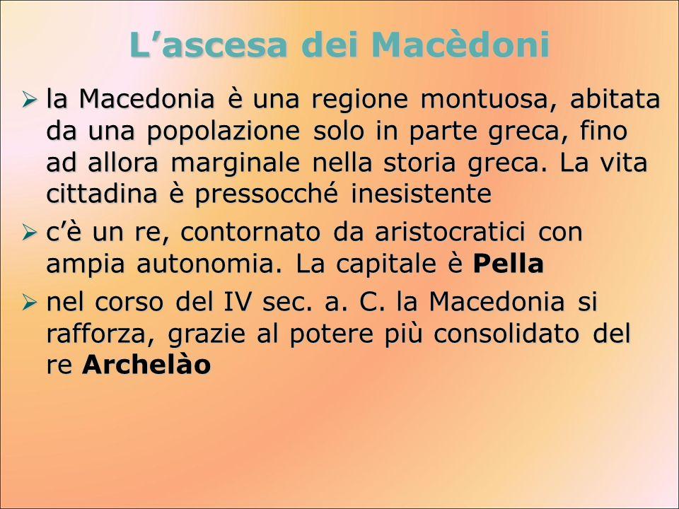 Lascesa dei Macèdoni la Macedonia è una regione montuosa, abitata da una popolazione solo in parte greca, fino ad allora marginale nella storia greca.