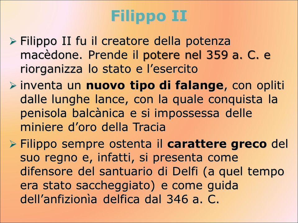 Filippo II Filippo II fu il creatore della potenza macèdone. Prende il potere nel 359 a. C. e riorganizza lo stato e lesercito Filippo II fu il creato