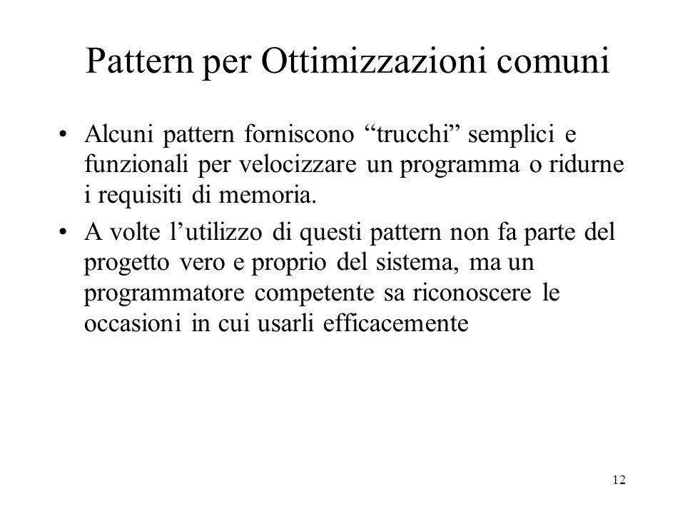 12 Pattern per Ottimizzazioni comuni Alcuni pattern forniscono trucchi semplici e funzionali per velocizzare un programma o ridurne i requisiti di mem