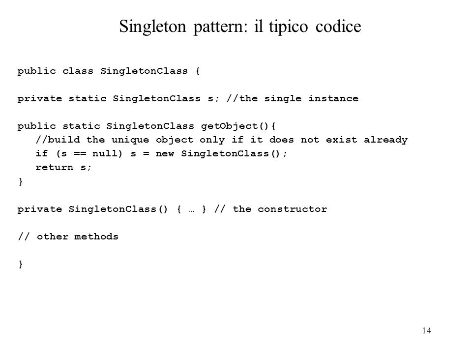 14 Singleton pattern: il tipico codice public class SingletonClass { private static SingletonClass s; //the single instance public static SingletonCla