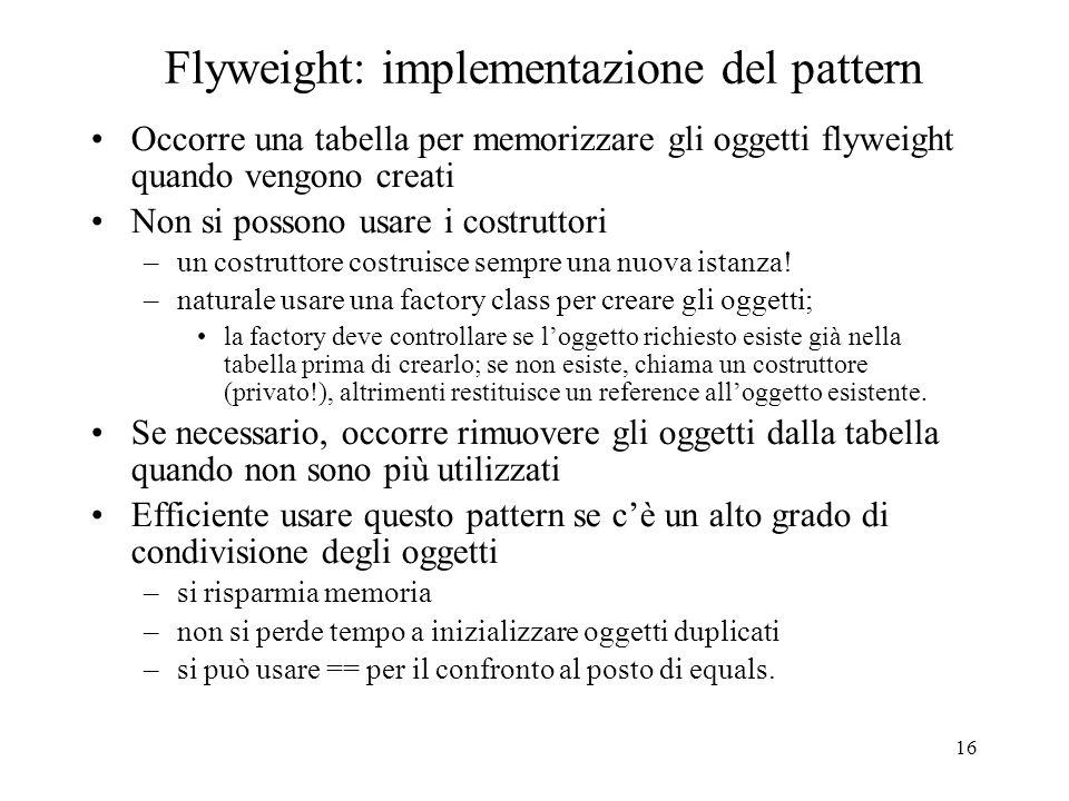 16 Flyweight: implementazione del pattern Occorre una tabella per memorizzare gli oggetti flyweight quando vengono creati Non si possono usare i costr