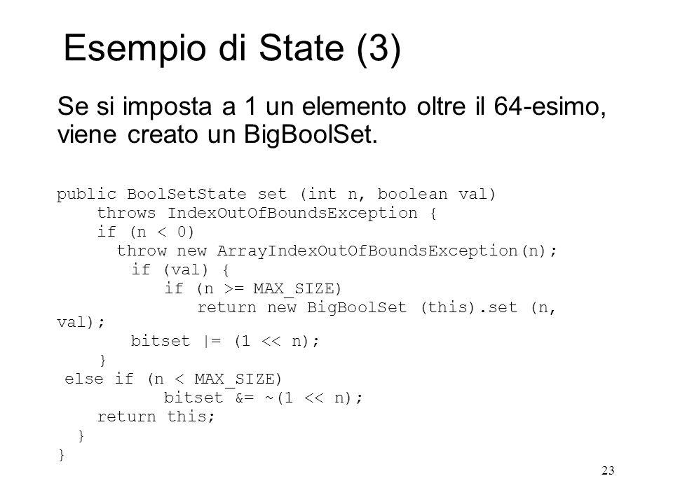 23 Esempio di State (3) Se si imposta a 1 un elemento oltre il 64-esimo, viene creato un BigBoolSet. public BoolSetState set (int n, boolean val) thro