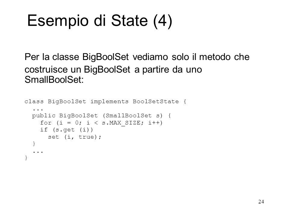 24 Esempio di State (4) Per la classe BigBoolSet vediamo solo il metodo che costruisce un BigBoolSet a partire da uno SmallBoolSet: class BigBoolSet i