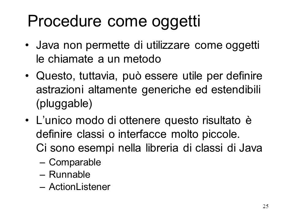 25 Procedure come oggetti Java non permette di utilizzare come oggetti le chiamate a un metodo Questo, tuttavia, può essere utile per definire astrazi
