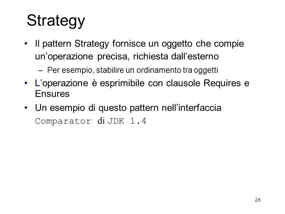 26 Strategy Il pattern Strategy fornisce un oggetto che compie unoperazione precisa, richiesta dallesterno –Per esempio, stabilire un ordinamento tra