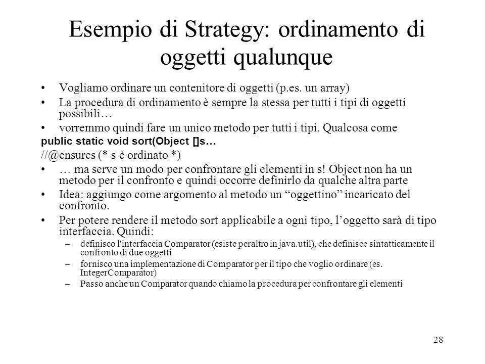 28 Esempio di Strategy: ordinamento di oggetti qualunque Vogliamo ordinare un contenitore di oggetti (p.es. un array) La procedura di ordinamento è se
