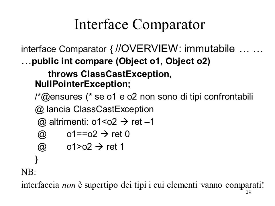 29 Interface Comparator interface Comparator { //OVERVIEW: immutabile … … … public int compare (Object o1, Object o2) throws ClassCastException, NullP