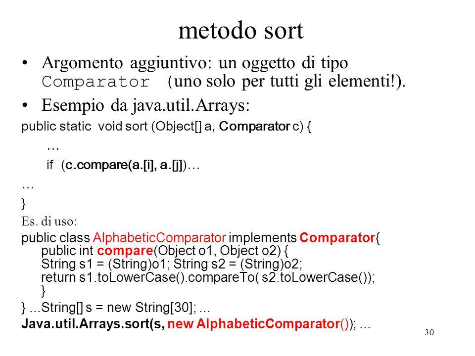 30 metodo sort Argomento aggiuntivo: un oggetto di tipo Comparator ( uno solo per tutti gli elementi!). Esempio da java.util.Arrays: public static voi