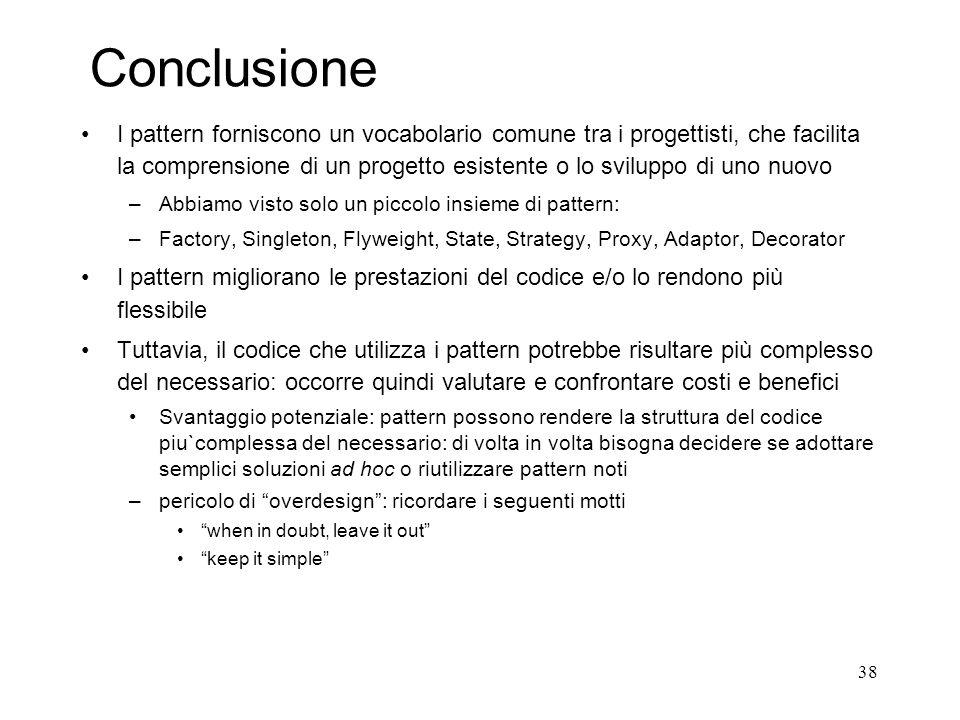 38 Conclusione I pattern forniscono un vocabolario comune tra i progettisti, che facilita la comprensione di un progetto esistente o lo sviluppo di un