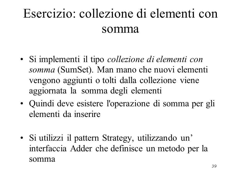 39 Esercizio: collezione di elementi con somma Si implementi il tipo collezione di elementi con somma (SumSet). Man mano che nuovi elementi vengono ag