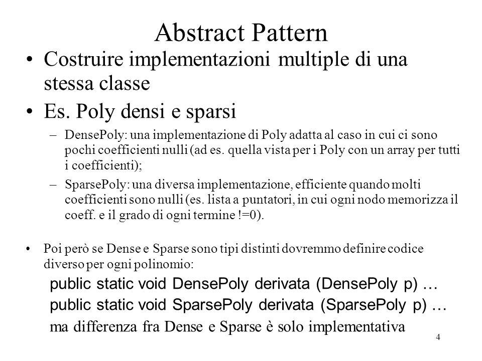 4 Abstract Pattern Costruire implementazioni multiple di una stessa classe Es. Poly densi e sparsi –DensePoly: una implementazione di Poly adatta al c