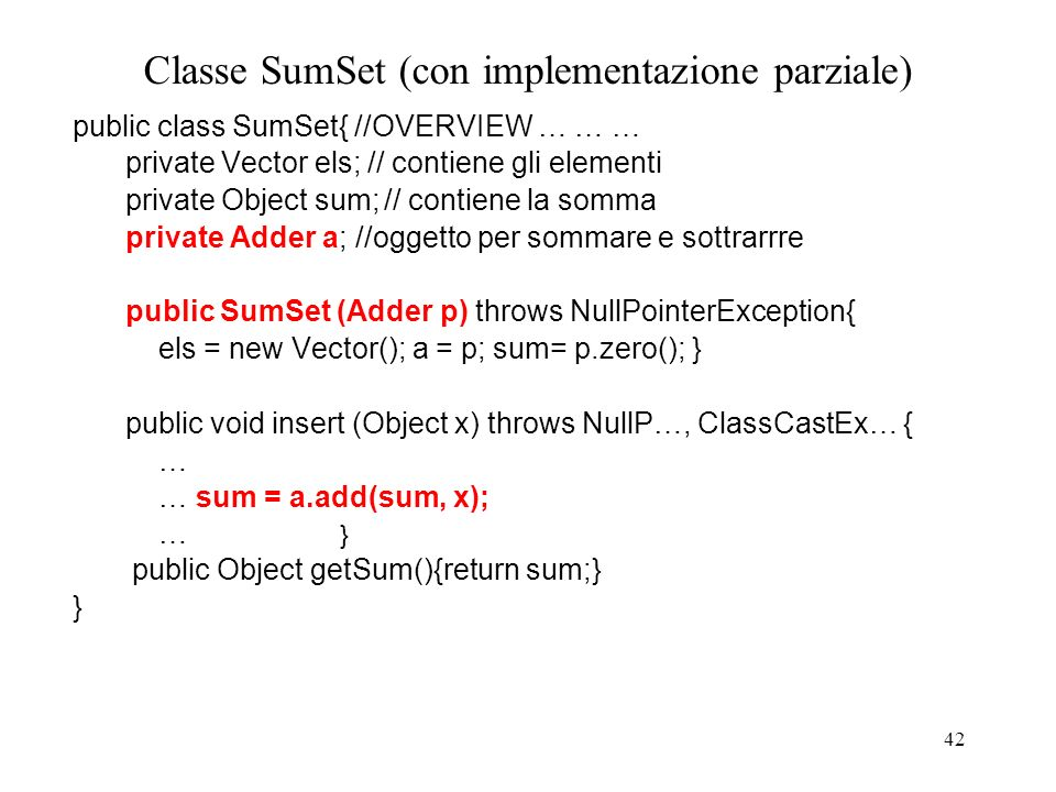 42 Classe SumSet (con implementazione parziale) public class SumSet{ //OVERVIEW … … … private Vector els; // contiene gli elementi private Object sum;// contiene la somma private Adder a; //oggetto per sommare e sottrarrre public SumSet (Adder p) throws NullPointerException{ els = new Vector(); a = p; sum= p.zero(); } public void insert (Object x) throws NullP…, ClassCastEx… { … … sum = a.add(sum, x); … } public Object getSum(){return sum;} }