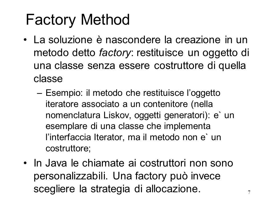 7 Factory Method La soluzione è nascondere la creazione in un metodo detto factory: restituisce un oggetto di una classe senza essere costruttore di q