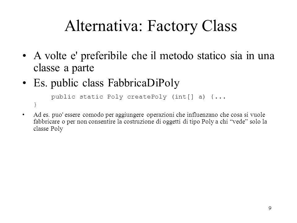 9 Alternativa: Factory Class A volte e' preferibile che il metodo statico sia in una classe a parte Es. public class FabbricaDiPoly public static Poly