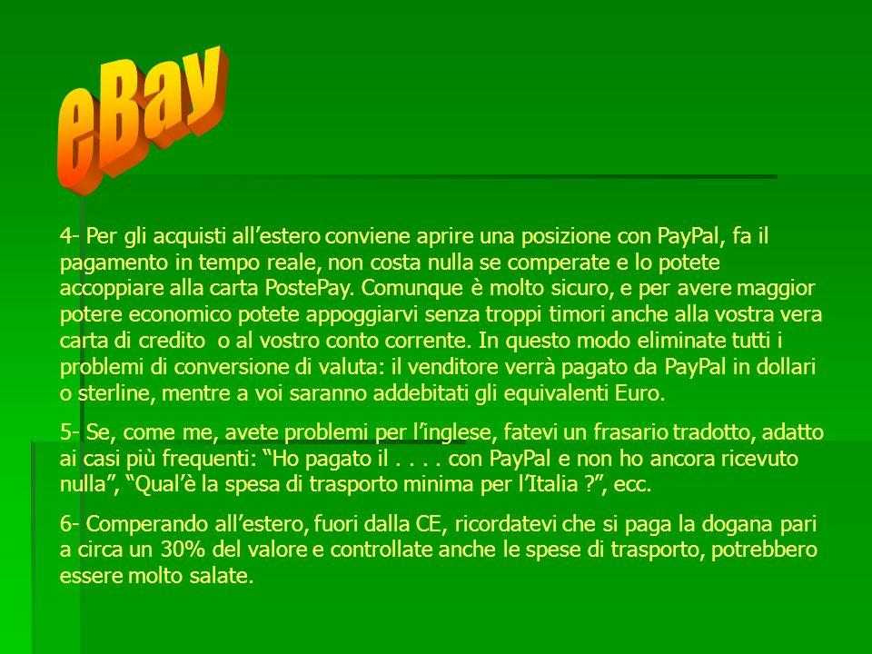 4- Per gli acquisti allestero conviene aprire una posizione con PayPal, fa il pagamento in tempo reale, non costa nulla se comperate e lo potete accop