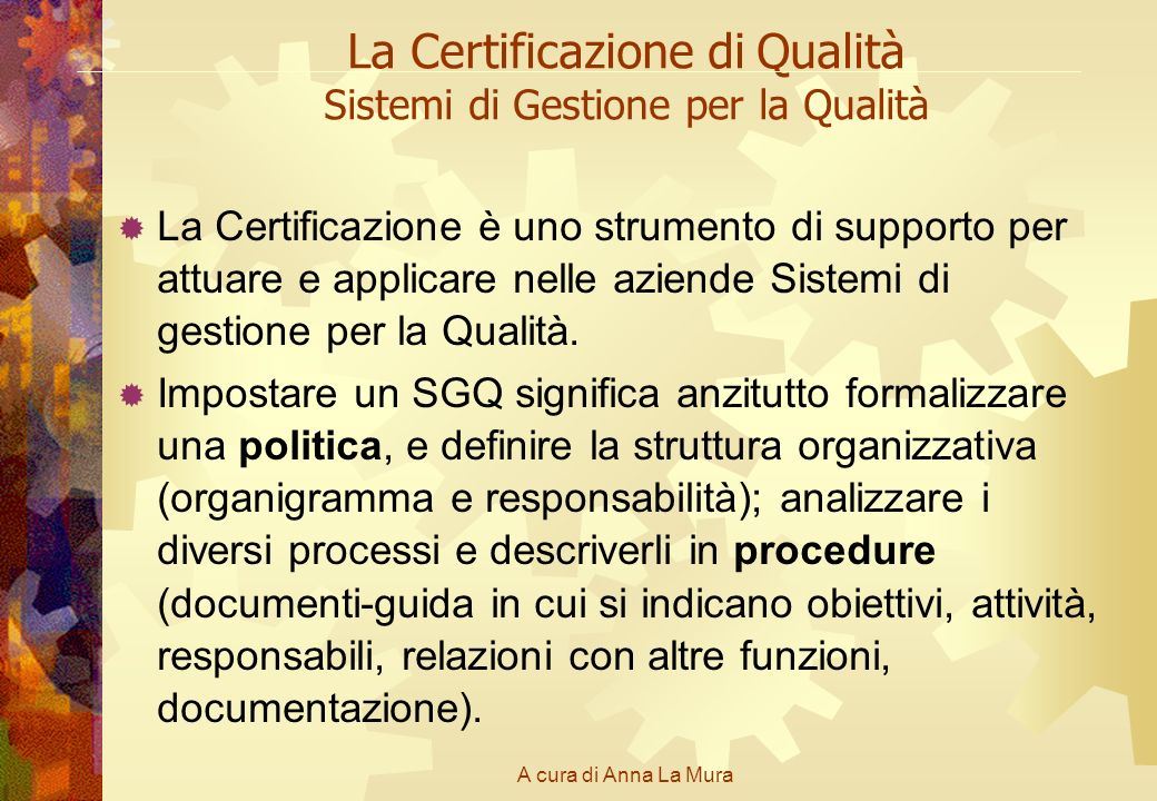 A cura di Anna La Mura La Certificazione di Qualità Sistemi di Gestione per la Qualità La Certificazione è uno strumento di supporto per attuare e app