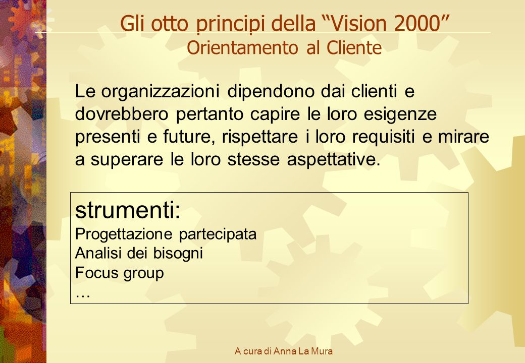 A cura di Anna La Mura Gli otto principi della Vision 2000 Orientamento al Cliente Le organizzazioni dipendono dai clienti e dovrebbero pertanto capir
