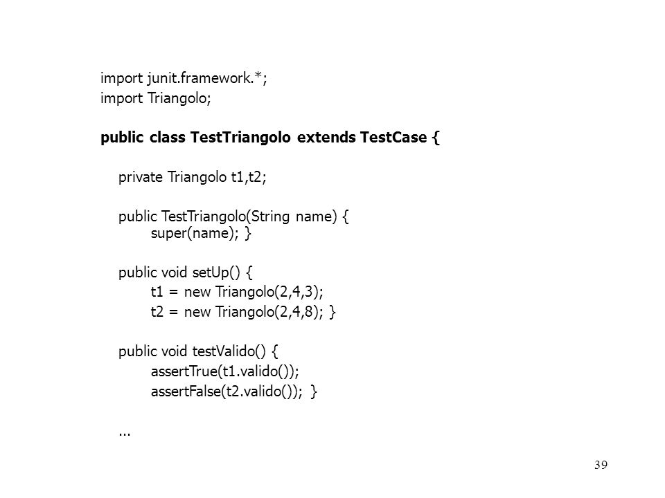 39 import junit.framework.*; import Triangolo; public class TestTriangolo extends TestCase { private Triangolo t1,t2; public TestTriangolo(String name