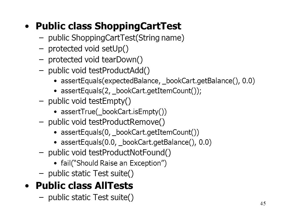 45 Public class ShoppingCartTest –public ShoppingCartTest(String name) –protected void setUp() –protected void tearDown() –public void testProductAdd(