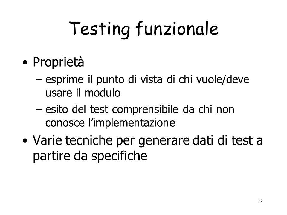 10 Test funzionale: combinazioni proposizionali (1) ESEMPIO Combinare i vari casi alternativi espressi da una specifica static boolean isPrime (int x) //@ensures (* \result x è primo*) –Scegliere dati di test primi e non primi.