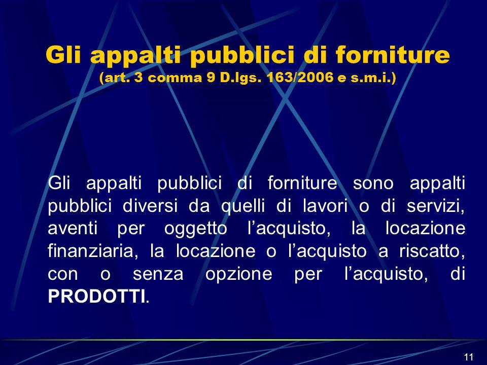 11 Gli appalti pubblici di forniture (art. 3 comma 9 D.lgs. 163/2006 e s.m.i.) Gli appalti pubblici di forniture sono appalti pubblici diversi da quel