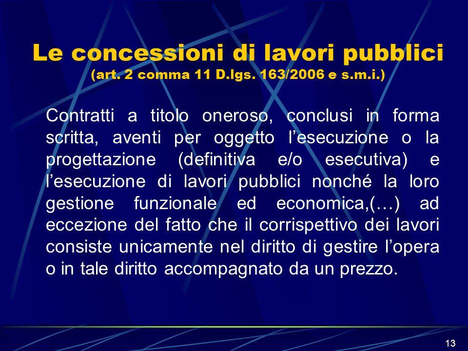 13 Le concessioni di lavori pubblici (art. 2 comma 11 D.lgs. 163/2006 e s.m.i.) Contratti a titolo oneroso, conclusi in forma scritta, aventi per ogge