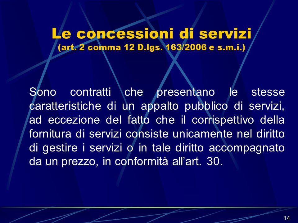 14 Le concessioni di servizi (art. 2 comma 12 D.lgs. 163/2006 e s.m.i.) Sono contratti che presentano le stesse caratteristiche di un appalto pubblico