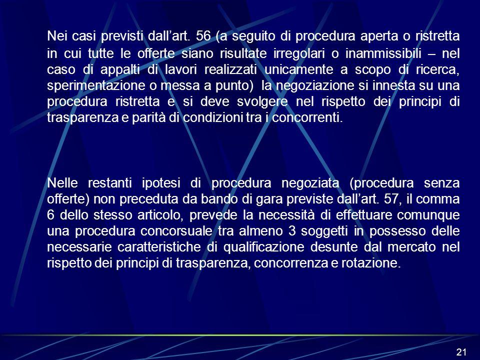 21 Nei casi previsti dallart. 56 (a seguito di procedura aperta o ristretta in cui tutte le offerte siano risultate irregolari o inammissibili – nel c