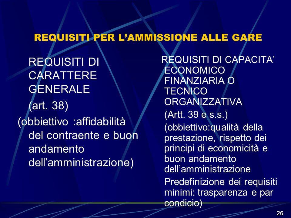 26 REQUISITI PER LAMMISSIONE ALLE GARE REQUISITI DI CARATTERE GENERALE (art. 38) (obbiettivo :affidabilità del contraente e buon andamento dellamminis