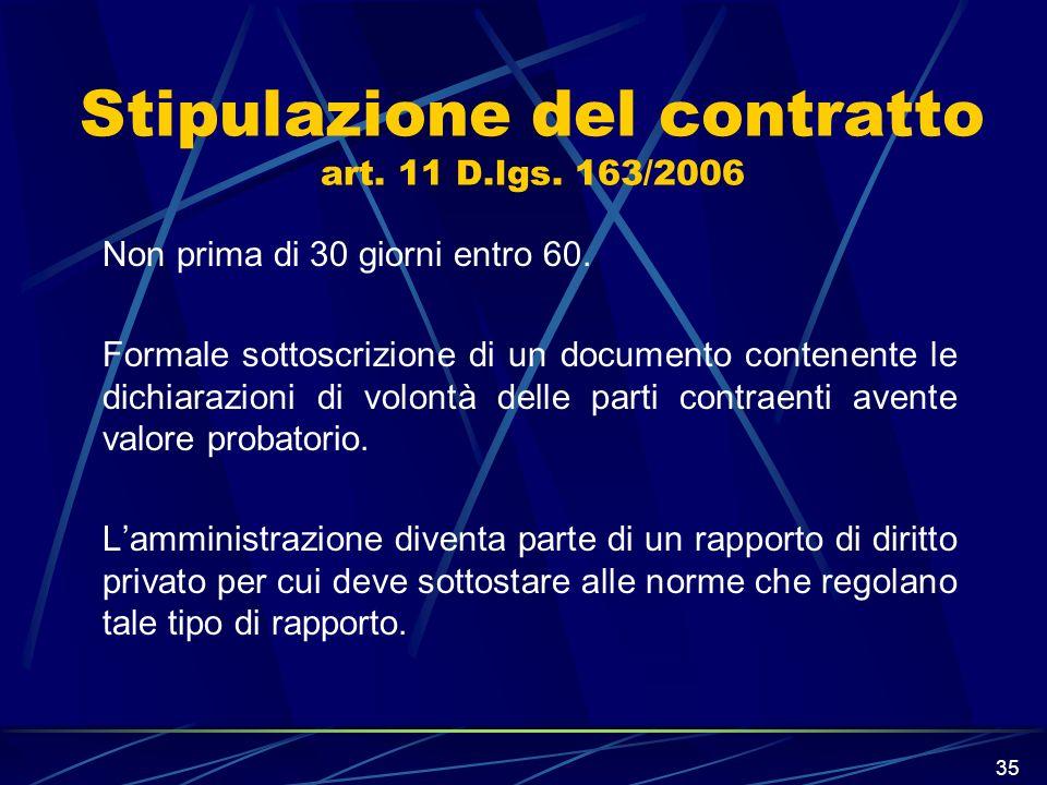 35 Stipulazione del contratto art. 11 D.lgs. 163/2006 Non prima di 30 giorni entro 60. Formale sottoscrizione di un documento contenente le dichiarazi