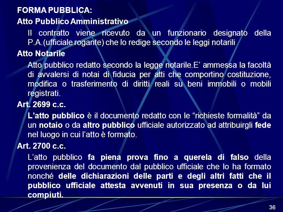 36 FORMA PUBBLICA: Atto Pubblico Amministrativo Il contratto viene ricevuto da un funzionario designato della P.A.(ufficiale rogante) che lo redige se