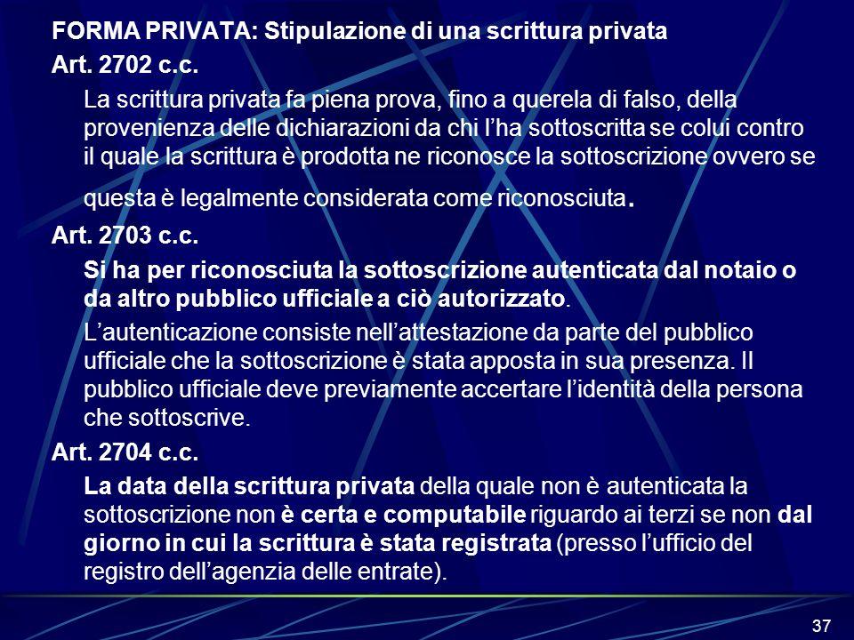 37 FORMA PRIVATA: Stipulazione di una scrittura privata Art. 2702 c.c. La scrittura privata fa piena prova, fino a querela di falso, della provenienza