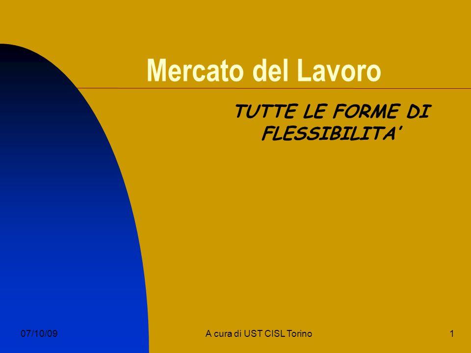 1A cura di UST CISL Torino07/10/09 Mercato del Lavoro TUTTE LE FORME DI FLESSIBILITA