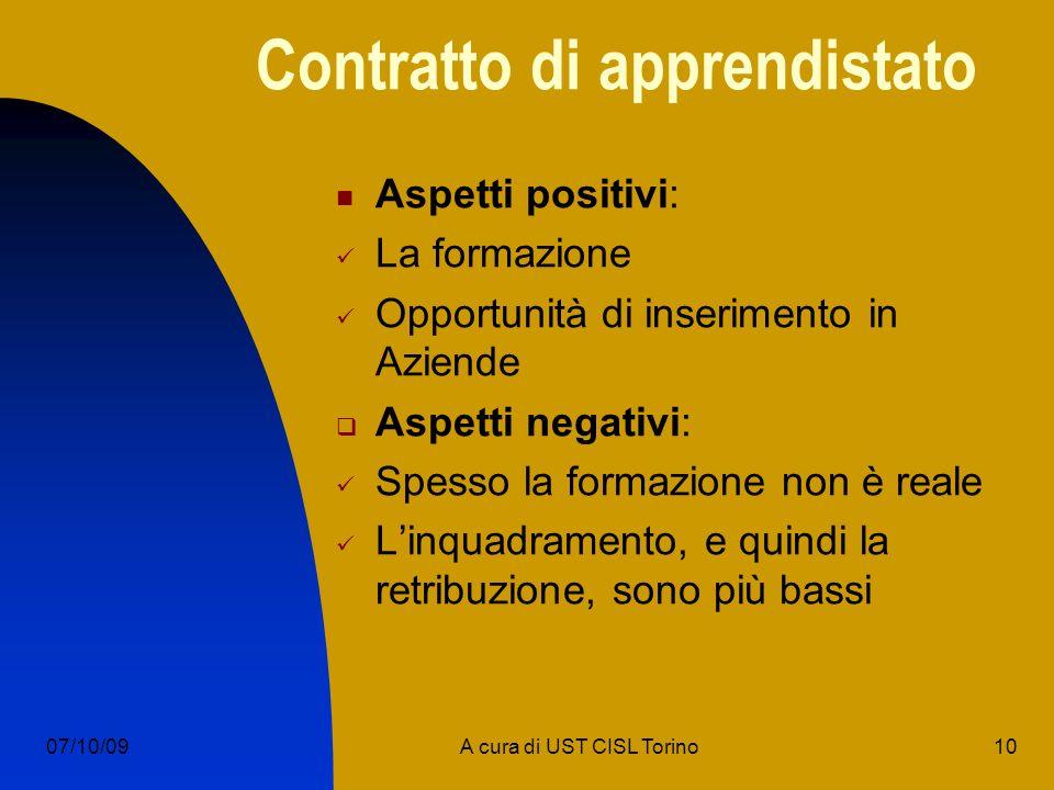 10A cura di UST CISL Torino07/10/09 Contratto di apprendistato Aspetti positivi: La formazione Opportunità di inserimento in Aziende Aspetti negativi: Spesso la formazione non è reale Linquadramento, e quindi la retribuzione, sono più bassi
