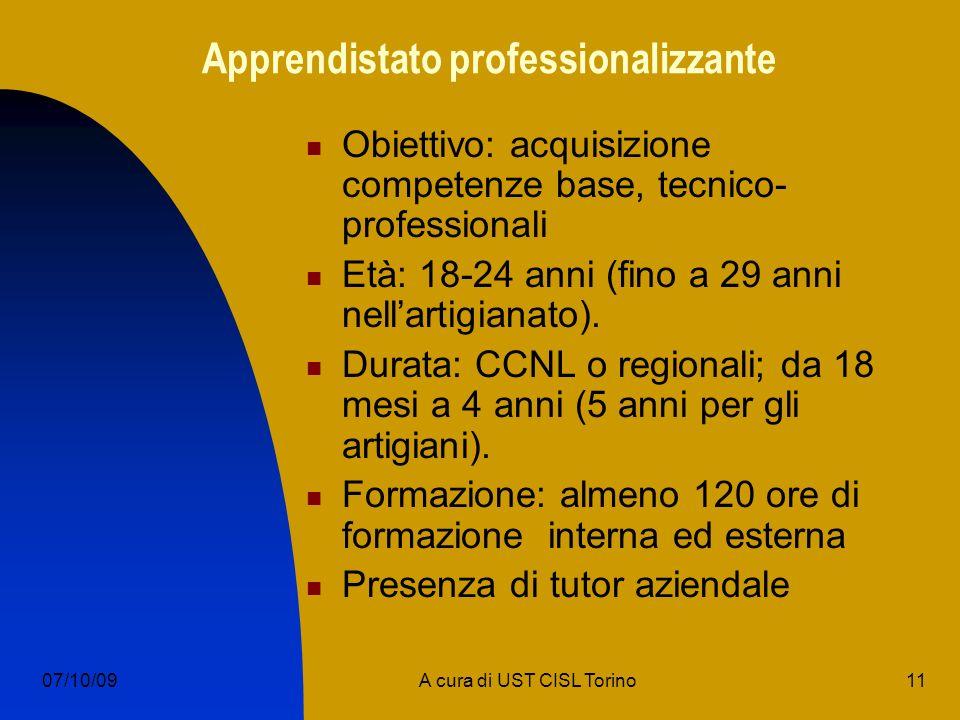 11A cura di UST CISL Torino07/10/09 Apprendistato professionalizzante Obiettivo: acquisizione competenze base, tecnico- professionali Età: 18-24 anni (fino a 29 anni nellartigianato).